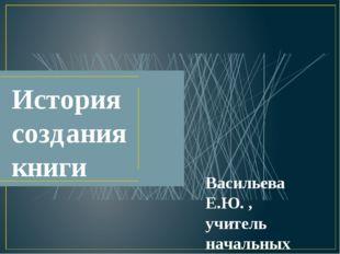 История создания книги Васильева Е.Ю. , учитель начальных классов, КГБОУ «Бий