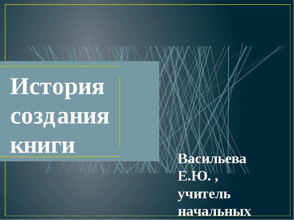 История создания книги Васильева Е.Ю. , учитель начальных классов, КГБОУ «Бий...