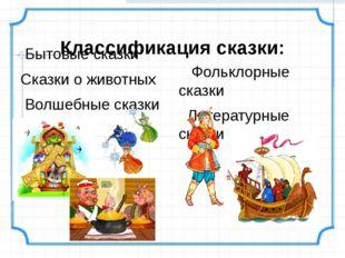 Классификация сказки: Бытовые сказки Сказки о животных Волшебные сказки Фоль
