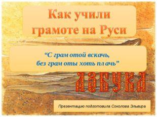 """""""С грамотой вскачь, без грамоты хоть плачь"""" Презентацию подготовила Соколова"""