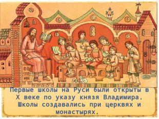 Первые школы на Руси были открыты в X веке по указу князя Владимира. Школы с