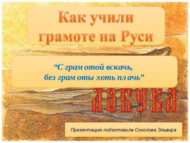 """""""С грамотой вскачь, без грамоты хоть плачь"""" Презентацию подготовила Соколова..."""