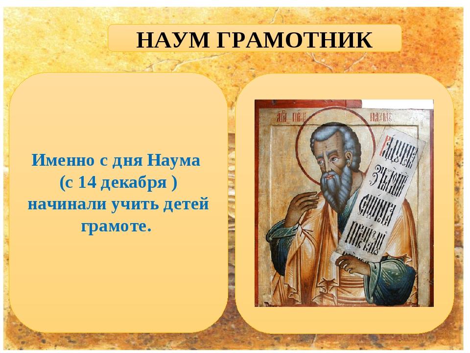 НАУМ ГРАМОТНИК Именно с дня Наума (с 14 декабря ) начинали учить детей грамоте.
