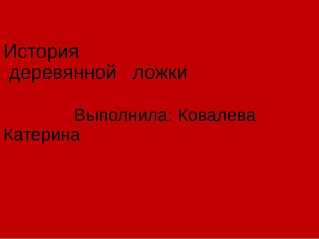 История деревянной ложки Выполнила: Ковалева Катерина