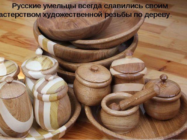 Русские умельцы всегда славились своим мастерством художественной резьбы по...
