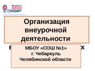 Организация внеурочной деятельности в начальных классах МБОУ «СОШ №1» г. Чеба