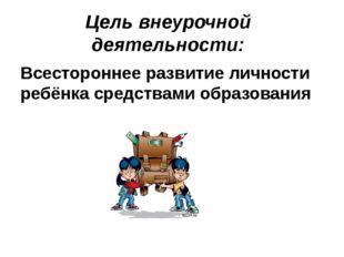 Цель внеурочной деятельности: Всестороннее развитие личности ребёнка средства