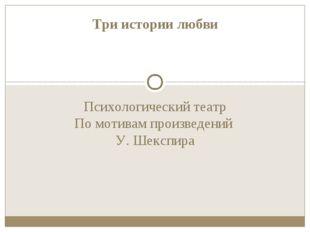 Психологический театр По мотивам произведений У. Шекспира Три истории любви
