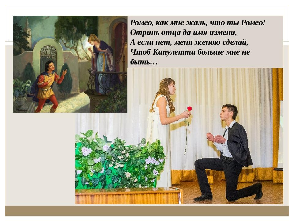 Ромео, как мне жаль, что ты Ромео! Отринь отца да имя измени, А если нет, мен...
