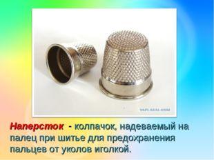 Наперсток - колпачок, надеваемый на палец при шитье для предохранения пальцев