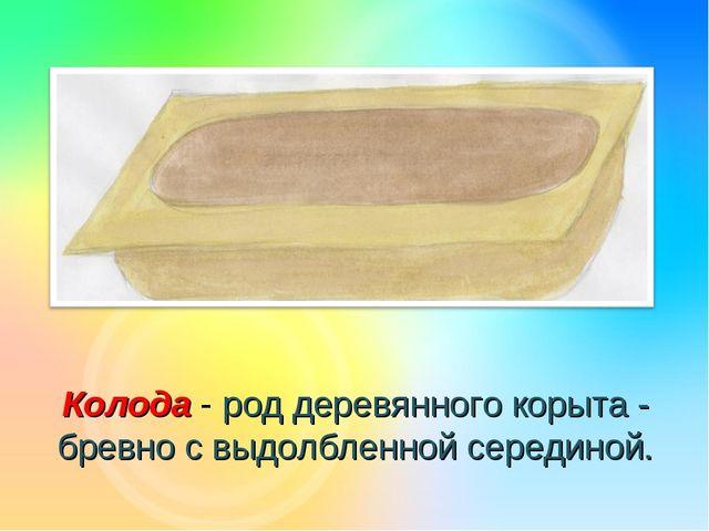 Колода - род деревянного корыта - бревно с выдолбленной серединой.