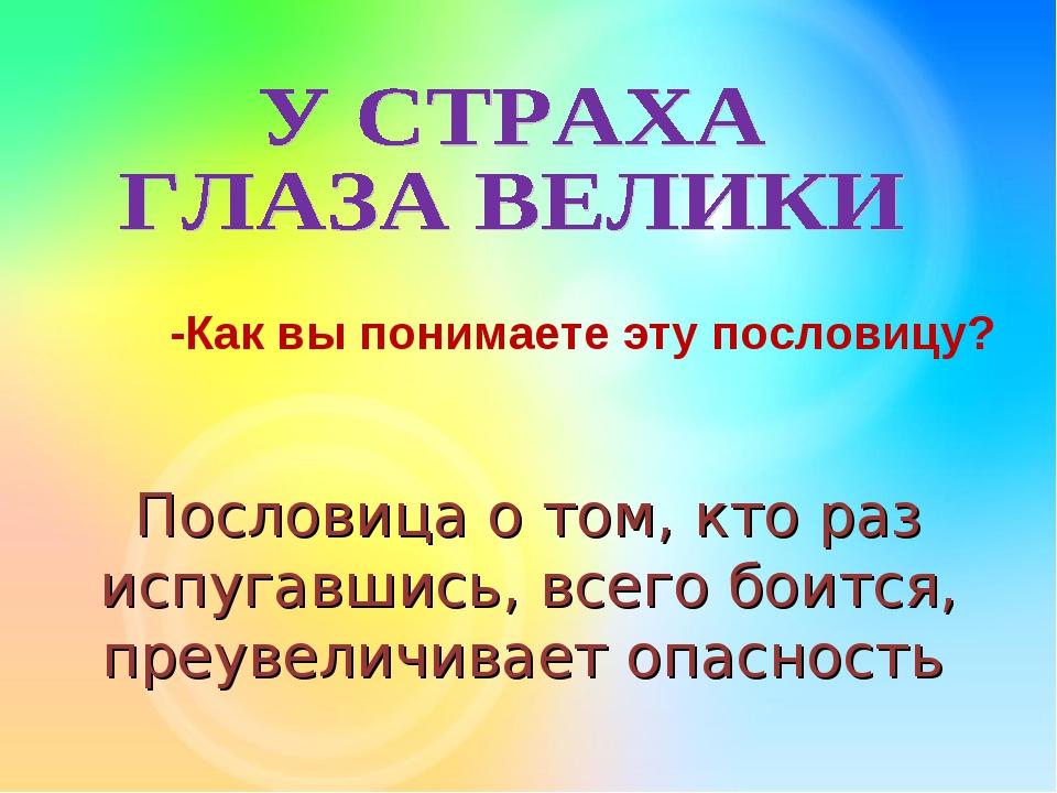 Пословица о том, кто раз испугавшись, всего боится, преувеличивает опасность...