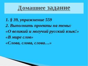 Домашнее задание 1. § 39, упражнение 559 2. Выполнить проекты на темы: «О вел