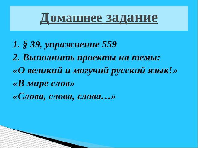 Домашнее задание 1. § 39, упражнение 559 2. Выполнить проекты на темы: «О вел...