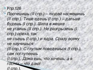 Упр.126 Поспешишь (II спр.) – людей насмешишь (II спр.). Тише едешь (I спр.)