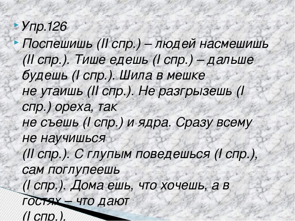 Упр.126 Поспешишь (II спр.) – людей насмешишь (II спр.). Тише едешь (I спр.)...
