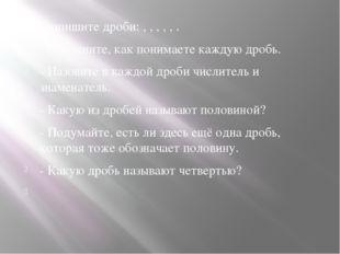 - запишите дроби: , , , , , . - Объясните, как понимаете каждую дробь. - Наз