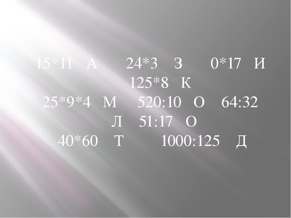 15*11 А 24*3 З 0*17 И 125*8 К 25*9*4 М 520:10 О 64:32 Л 51:17 О 40*60 Т 1000...