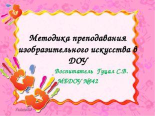 Методика преподавания изобразительного искусства в ДОУ Воспитатель Гуцал С.В.