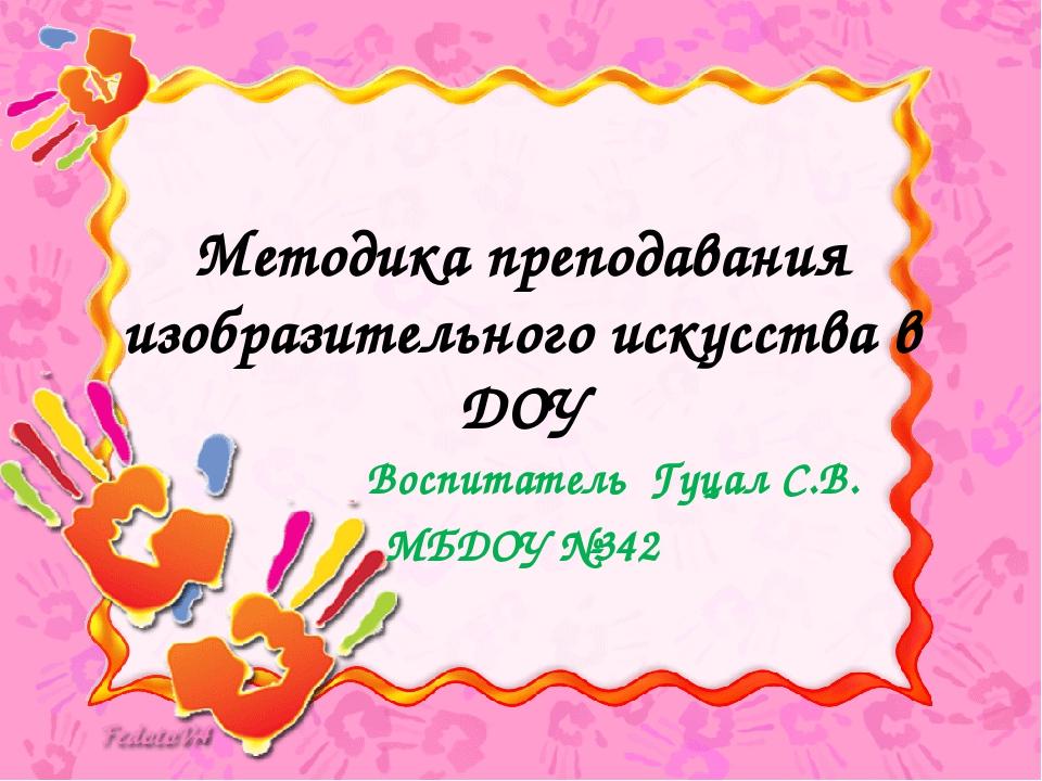 Методика преподавания изобразительного искусства в ДОУ Воспитатель Гуцал С.В....