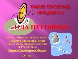 Учитель технологии МОУ СОШ № 35 Людмила Николаевна Гатина учитель изобразител