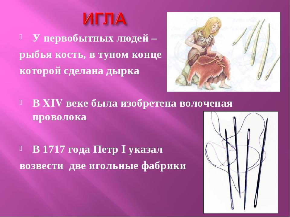 У первобытных людей – рыбья кость, в тупом конце которой сделана дырка В XIV...