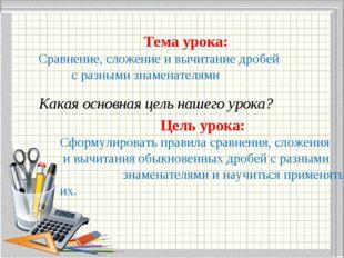 Тема урока: Сравнение, сложение и вычитание дробей с разными знаменателями К