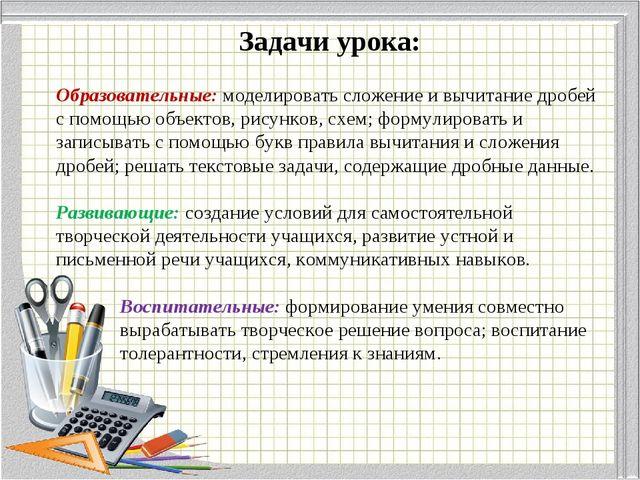Задачи урока: Образовательные: моделировать сложение и вычитание дробей с пом...