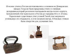 18-м веке утюги в России изготавливались в основном на Демидовских заводах.То