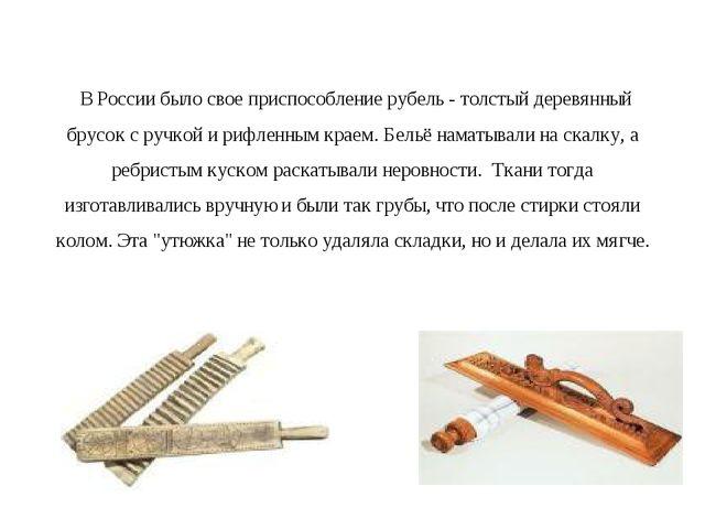 В России было свое приспособление рубель - толстый деревянный брусок с ручко...