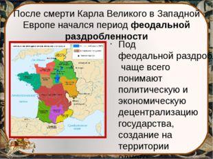 После смерти Карла Великого в Западной Европе начался период феодальной раздр