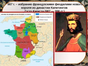 987 г. – избрание французскими феодалами нового короля из династии Капетингов
