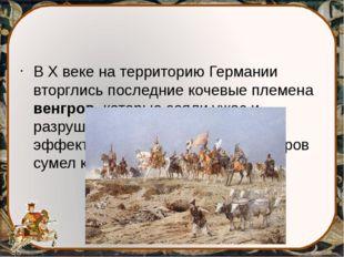 В X веке на территорию Германии вторглись последние кочевые племена венгров,