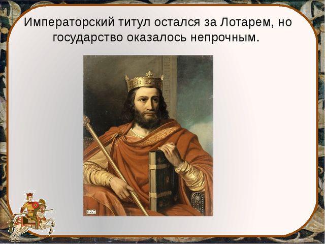 Императорский титул остался за Лотарем, но государство оказалось непрочным.