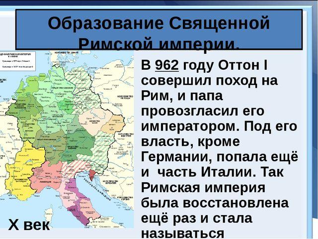 Образование Священной Римской империи. В 962 году Оттон I совершил поход на Р...