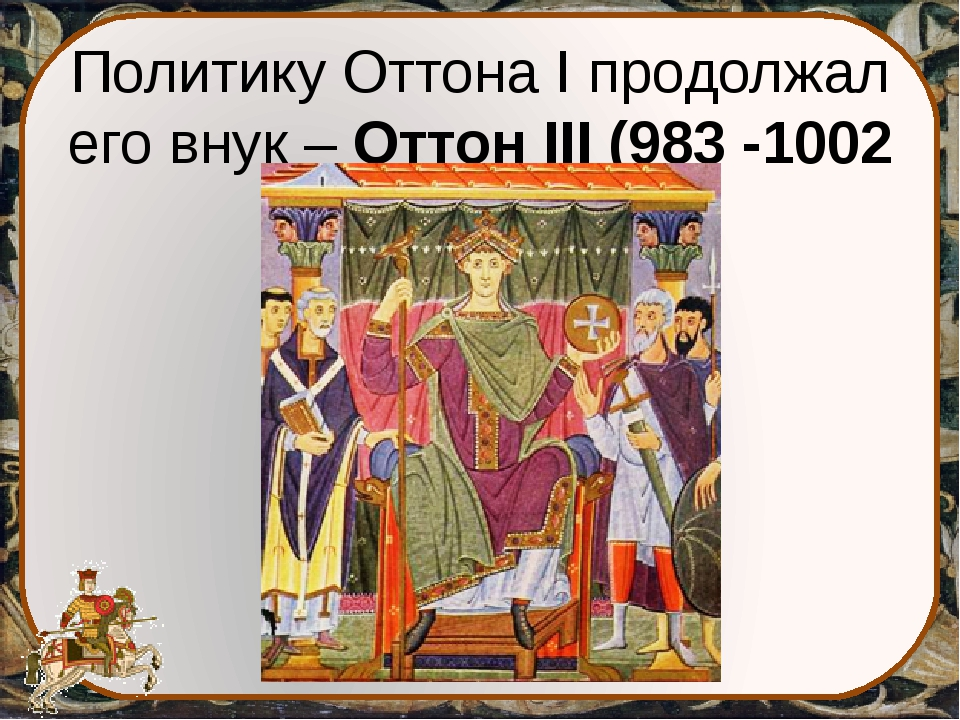 Политику Оттона I продолжал его внук – Оттон III (983 -1002 гг.)