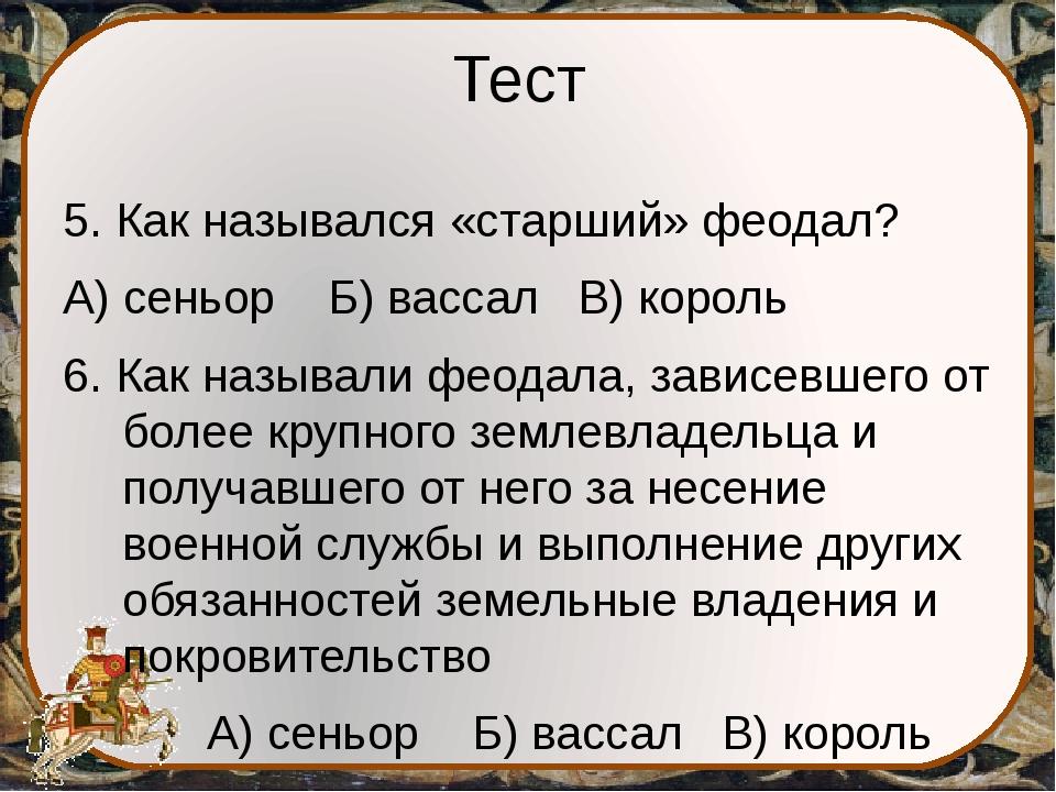 Тест 5. Как назывался «старший» феодал? А) сеньор Б) вассал В) король 6. Как...