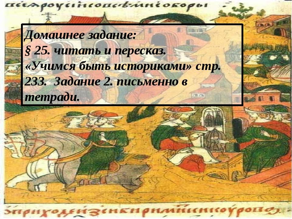 Домашнее задание: § 25. читать и пересказ. «Учимся быть историками» стр. 233....