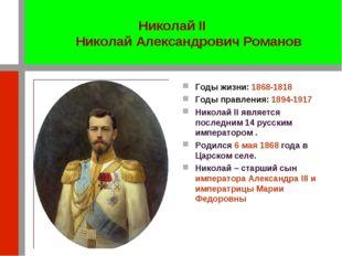 Годы жизни: 1868-1818 Годы правления: 1894-1917 Николай II является последним