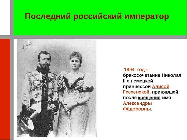 1894 год - бракосочетание Николая II с немецкой принцессой Алисой Гессенской,...