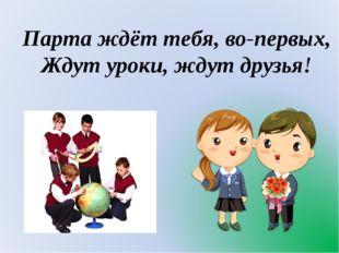 Парта ждёт тебя, во-первых, Ждут уроки, ждут друзья!