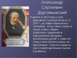 Александр Сергеевич Даргомыжский Родился в 1813 году в селе Даргомыж Тульской