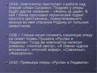 1834г. Композитор приступает к работе над оперой «Иван Сусанин». Позднее у оп