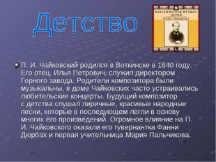 П.И.Чайковский родился вВоткинске в1840году. Его отец, Илья Петрович, с