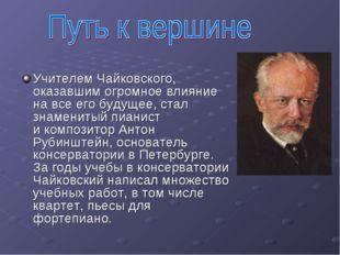 Учителем Чайковского, оказавшим огромное влияние навсе его будущее, стал зна