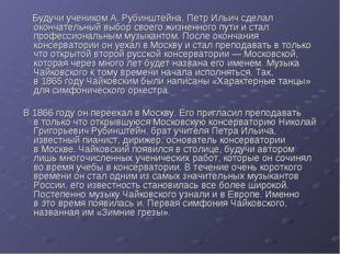 Будучи учеником А.Рубинштейна, Петр Ильич сделал окончательный выбор своего