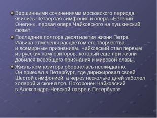Вершинными сочинениями московского периода явились Четвертая симфония иопера