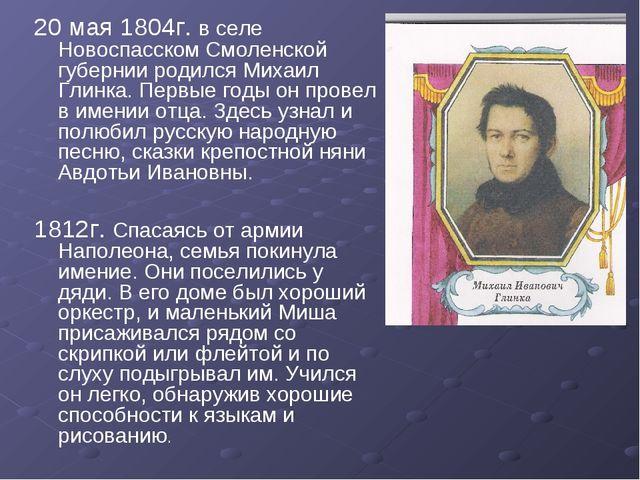 20 мая 1804г. в селе Новоспасском Смоленской губернии родился Михаил Глинка....