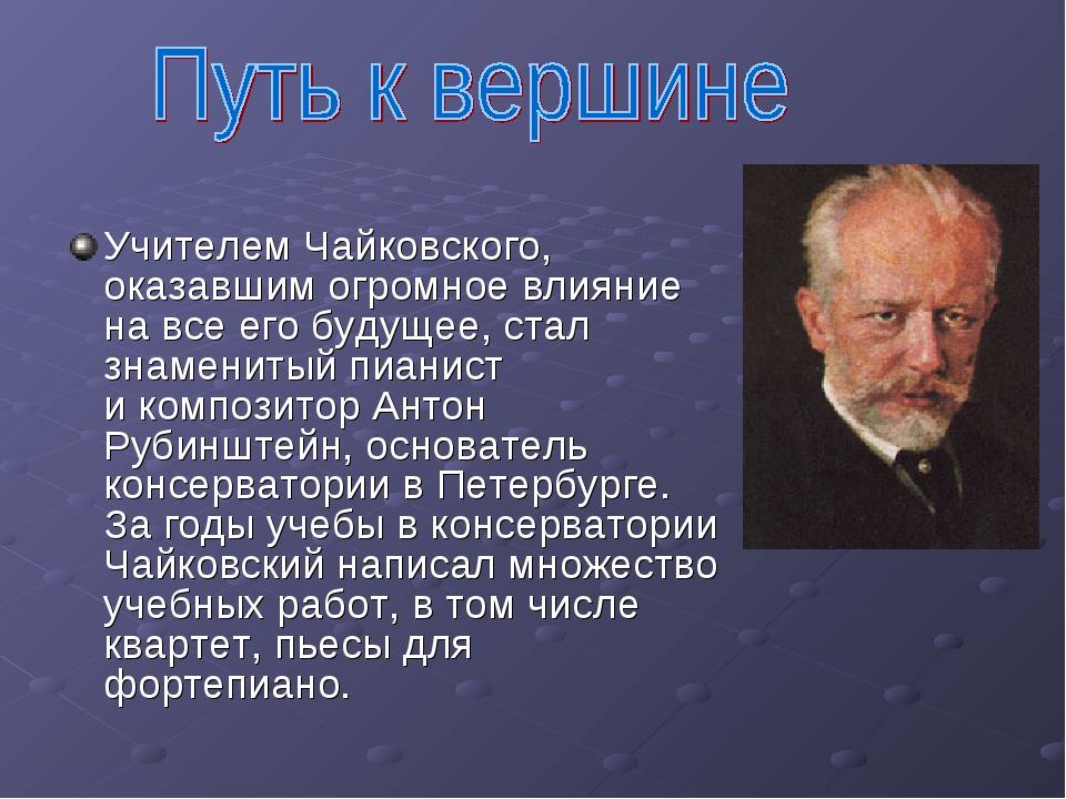 Учителем Чайковского, оказавшим огромное влияние навсе его будущее, стал зна...