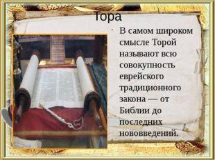 Тора Тора В самом широком смысле Торой называют всю совокупность еврейского т